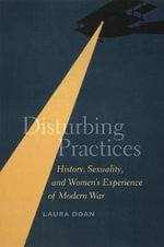 Disturbing Practices : History, Sexuality, and Women's Experience of Modern War - Laura L. Doan