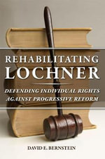 Rehabilitating Lochner : Defending Individual Rights Against Progressive Reform - David E. Bernstein