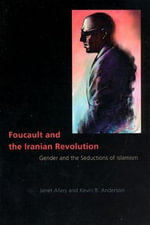 Foucault and the Iranian Revolution : Gender and the Seductions of Islamism - Janet Afary