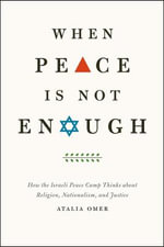 When Peace is Not Enough : How the Israeli Peace Camp Thinks About Religion, Nationalism, and Justice - Atalia Omer