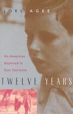 Twelve Years : An American Boyhood in East Germany - Joel Agee