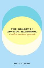 The Graduate Advisor Handbook : A Student-centered Approach - Bruce M. Shore