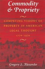 Commodity and Propriety : Competing Visions of Property in American Legal Thought, 1776-1970 - Gregory S. Alexander