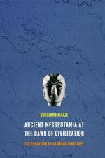 Ancient Mesopotamia at the Dawn of Civilization : The Evolution of an Urban Landscape - Guillermo Algaze
