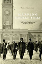 Marking Modern Times : A History of Clocks, Watches, and Other Timekeepers in American Life - Alexis McCrossen