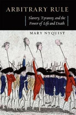 Arbitrary Rule : Slavery, Tyranny, and the Power of Life and Death - Mary Nyquist