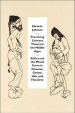 Practicing Literary Theory in the Middle Ages : Ethics and the Mixed Form in Chaucer, Gower, Usk, and Hoccleve - Eleanor Johnson