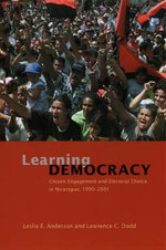 Learning Democracy : Citizen Engagement and Electoral Choice in Nicaragua,1990-2001 - Leslie A. Anderson