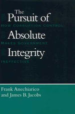 The Pursuit of Absolute Integrity : How Corruption Control Makes Government Ineffective - Frank Anechiarico