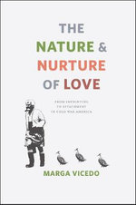 The Nature and Nurture of Love : From Imprinting to Attachment in Cold War America - Marga Vicedo
