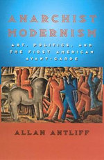 Anarchist Modernism : Art, Politics, and the First American Avant-garde - Allan Antliff