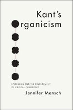 Kant's Organicism : Epigenesis and the Development of Critical Philosophy - Jennifer Mensch