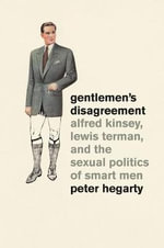Gentlemen's Disagreement : Alfred Kinsey, Lewis Terman, and the Sexual Politics of Smart Men - Peter Hegarty
