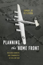 Planning the Home Front : Building Bombers and Communities at Willow Run - Sarah Jo Peterson