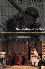 The Intestines of the State : Youth, Violence, and Belated Histories in the Cameroon Grassfields - Nicolas Pandely Argenti