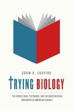 Trying Biology : The Scopes Trial, Textbooks, and the Antievolution Movement in American Schools - Adam R. Shapiro