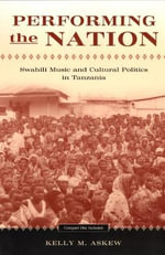 Performing the Nation : Swahili Music and Cultural Politics in Tanzania - Kelly Askew