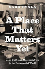 A Place That Matters Yet : John Gubbins's MuseumAfrica in the Postcolonial World - Sara Byala