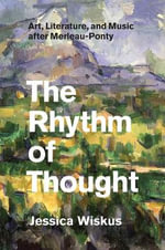 The Rhythm of Thought : Art, Literature, and Music After Merleau-Ponty - Jessica Wiskus