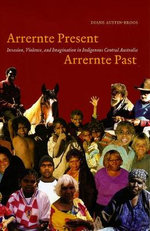 Arrernte Present, Arrernte Past : Invasion, Violence, and Imagination in Indigenous Central Australia - Diane Austin-Broos
