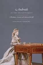 Androids in the Enlightenment : Mechanics, Artisans, and Cultures of the Self - Adelheid Voskuhl