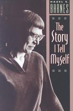 The Story I Tell Myself : Venture in Existentialist Autobiography - Hazel Estella Barnes
