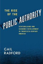The Rise of the Public Authority : Statebuilding and Economic Development in Twentieth-century America - Gail Radford
