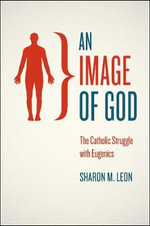 An Image of God : Catholics and American Eugenics - Sharon M. Leon