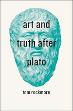 Art and Truth After Plato : Narration, Aesthetics, Ethics - Tom Rockmore