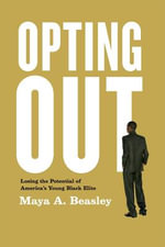 Opting Out : Losing the Potential of America's Young Black Elite - Maya A. Beasley