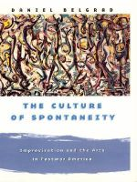 The Culture of Spontaneity : Improvisation and the Arts in Postwar America - Daniel Belgrad
