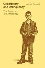 Oral History and Delinquency : Rhetoric of Criminology - James Bennett