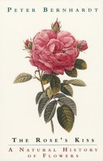 The Rose's Kiss : A Natural History of Flowers - Peter Bernhardt