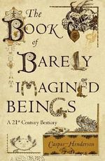 The Book of Barely Imagined Beings : A 21st Century Bestiary - Caspar Henderson