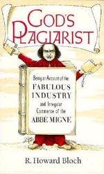 God's Plagiarist : Being an Account of the Fabulous Industry and Irregular Commerce of the Abbe Migne - R.Howard Bloch