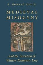 Mediaeval Misogyny and the Invention of Western Romantic Love - R. Howard Bloch