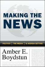 Making the News : Politics, the Media, and Agenda Setting - Amber E. Boydstun