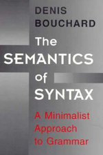 The Semantics of Syntax : A Minimalist Approach to Grammar - Denis Bouchard