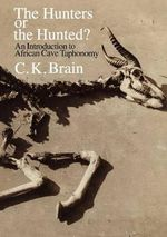 The Hunters or the Hunted? : An Introduction to African Cave Taphonomy - C.K. Brain