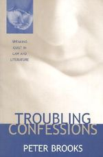 Troubling Confessions : Speaking Guilt in Law and Literature - Peter Brooks