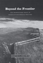 Beyond the Frontier : The Midwestern Voice in American Historical Writing - David S. Brown
