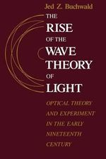 The Rise of the Wave Theory of Light : Optical Theory and Experiment in the Early Nineteenth Century - Jed Z. Buchwald