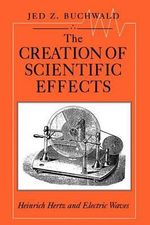 The Creation of Scientific Effects : Heinrich Hertz and Electric Waves - Jed Z. Buchwald