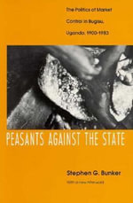 Peasants Against the State : Politics of Market Control in Bugisu, Uganda, 1900-83 - Stephen G. Bunker