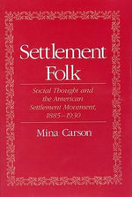 Settlement Folk : Social Thought and the American Settlement Movement, 1885-1930 - Mina Carson