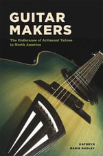 Guitar Makers : The Endurance of Artisanal Values in North America - Kathryn Marie Dudley