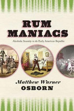 Rum Maniacs : Alcoholic Insanity in the Early American Republic - Matthew Warner Osborn