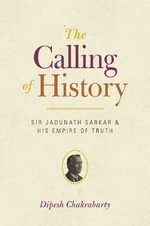 The Calling of History : Sir Jadunath Sarkar and His Empire of Truth - Dipesh Chakrabarty