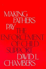 Making Fathers Pay : The Enforcement of Child Support - David L. Chambers