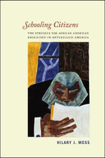 Schooling Citizens : The Struggle for African American Education in Antebellum America - Hilary J. Moss